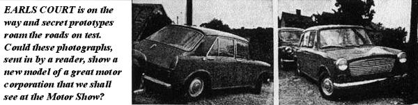 In the days before Scoop photographs would become a part of everyday motoring Journalism, Motor Sport  magazine published these photographs in October 1960, as sent in by a reader. It is obviously an early  fully-engineered ADO16 prototype. Differences between this and the final version are abundant: Fuel filler  location is on the offside of the car, rear lamp clusters resemble earlier prototypes - and the frontal  treatment is slightly different, particularly resembling the ADO16 prototype (above).